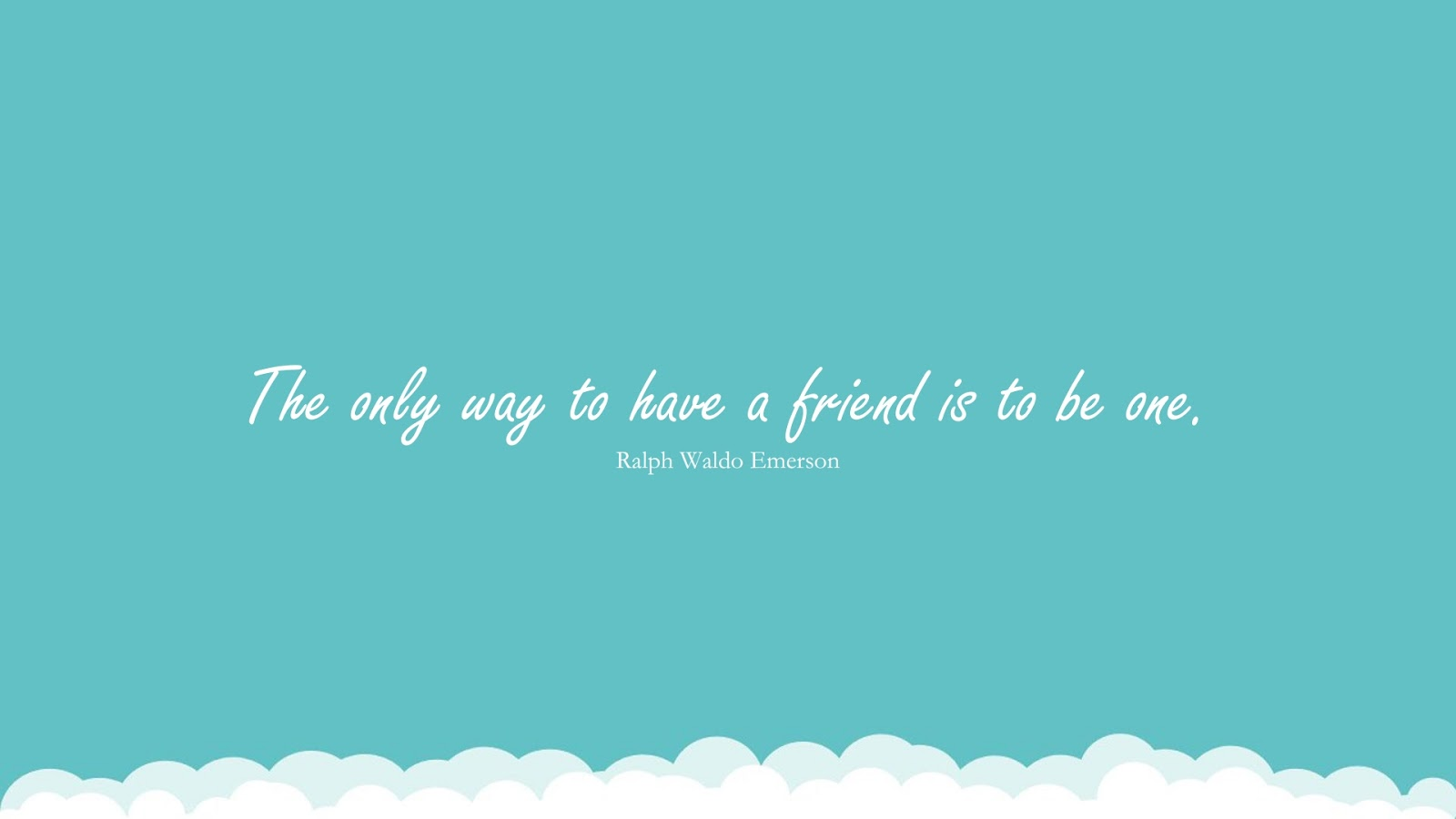 The only way to have a friend is to be one. (Ralph Waldo Emerson);  #FriendshipQuotes