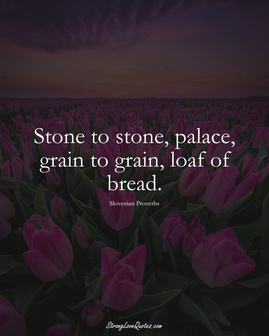 Stone to stone, palace, grain to grain, loaf of bread. (Slovenian Sayings);  #EuropeanSayings