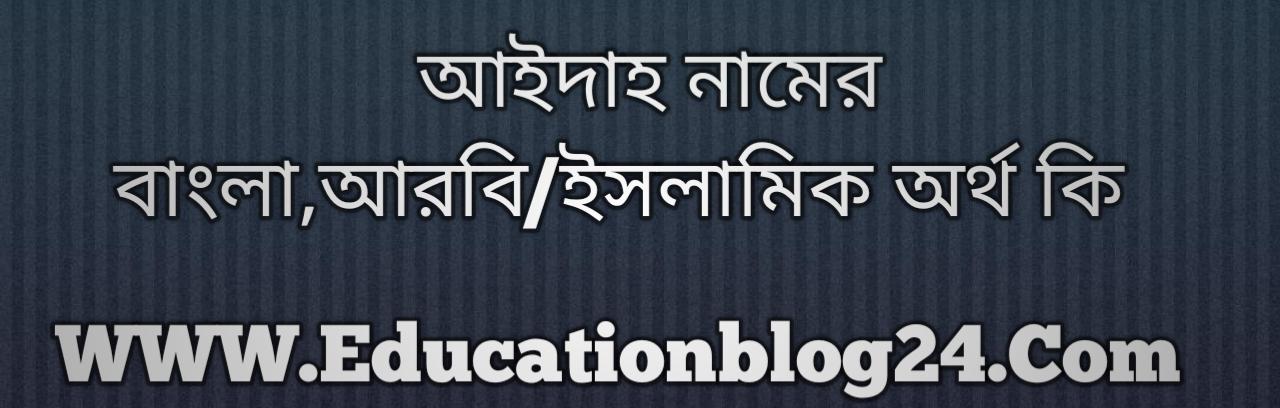 Aidah name meaning in Bengali, আইদাহ নামের অর্থ কি, আইদাহ নামের বাংলা অর্থ কি, আইদাহ নামের ইসলামিক অর্থ কি, আইদাহ কি ইসলামিক /আরবি নাম