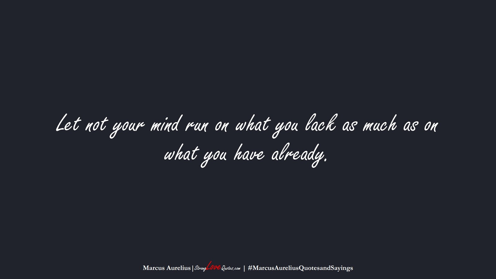 Let not your mind run on what you lack as much as on what you have already. (Marcus Aurelius);  #MarcusAureliusQuotesandSayings
