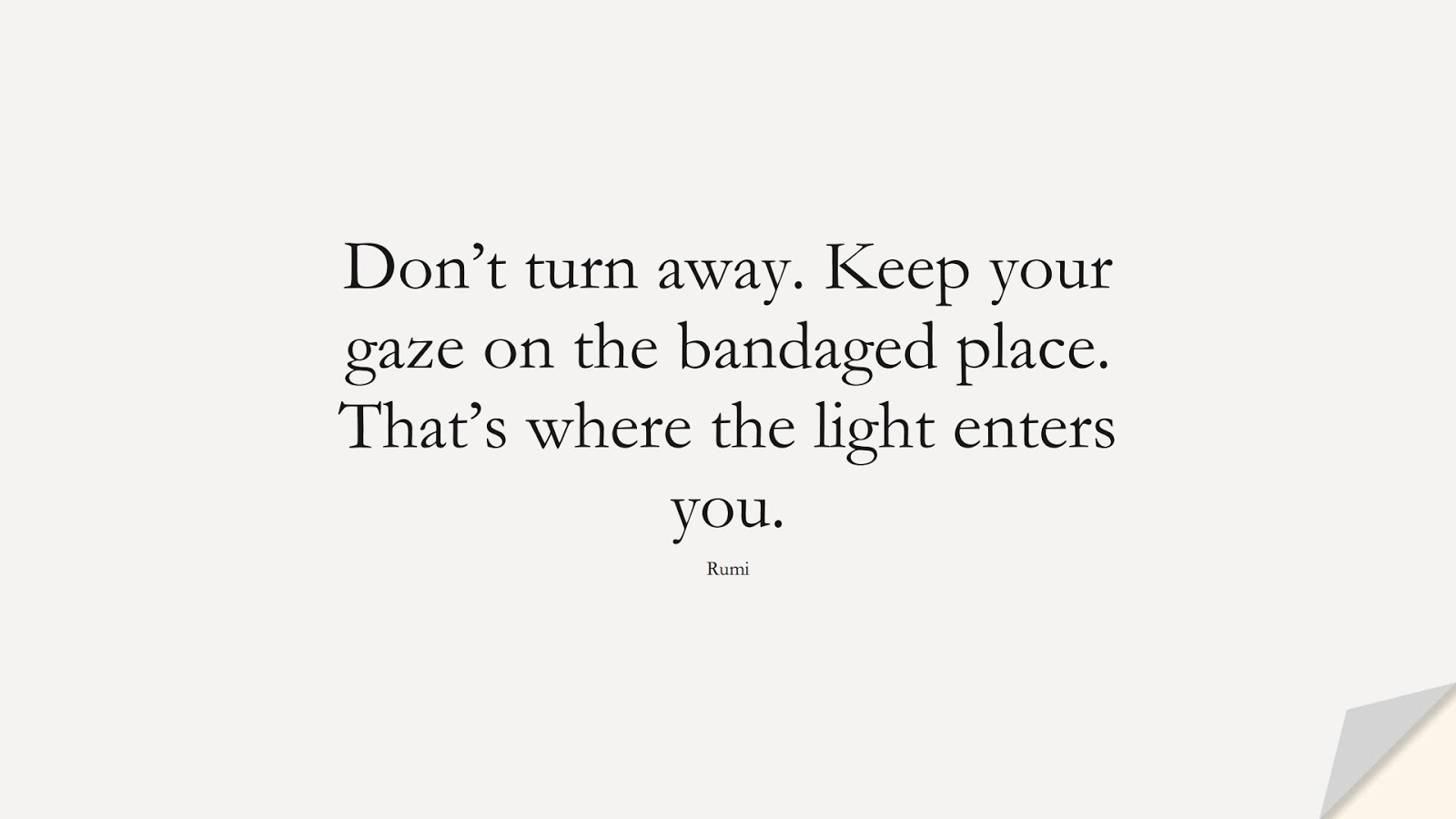 Don't turn away. Keep your gaze on the bandaged place. That's where the light enters you. (Rumi);  #RumiQuotes
