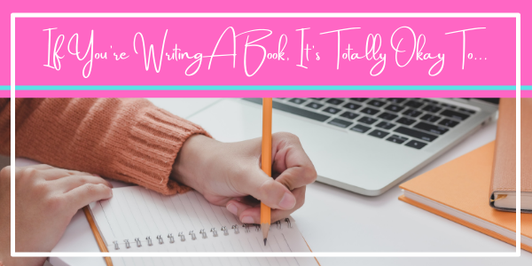 If You're Writing A Book, It's Totally Okay To...