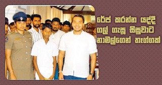 Gift from Namal to student who pelted stones at another who tried rape  A cash gift was given to a fifteen year old schoolboy who saved a ten year old girl who was going to be raped by another by throwing stones at him. This cash gift given by parliamentary member, Mr. Namal Rajapaksa to encourage him further.   A certain person has attempted to rape a ten year old small girl near Kandurupokuna Thahanchi wewa, Tangalla and Handunnettige Isuru Nimsara (15) the schoolboy who has seen the incident has been successful in rescuing the girl. The ten year old girl was living in Kandurupokuna area, Tangalla and at a moment when her parents were not inside the house the girl had been going to a relative's house when she had faced this incident. Hambanthota MP Mr. Namal Rajapaksa in order to encourage the schoolboy Isuru Nimsarahas made this cash gift. Mr. Namal Rajapaksa encouraged that child at Tangalla Carlton House day before yesterday (6) and gave him this gift.  Tangalla - Sahampathi Manage