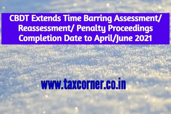 CBDT Extends Assessment/Reassessment/Penalty Completion Date to April/June 2021