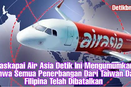 Maskapai Air Asia Detik Ini Mengumumkan Bahwa Semua Penerbangan Dari Taiwan Dan Filipina Telah Dibatalkan