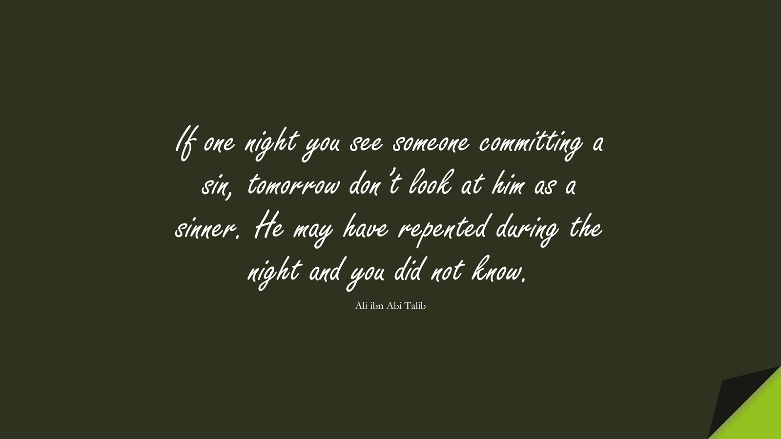 If one night you see someone committing a sin, tomorrow don't look at him as a sinner. He may have repented during the night and you did not know. (Ali ibn Abi Talib);  #AliQuotes