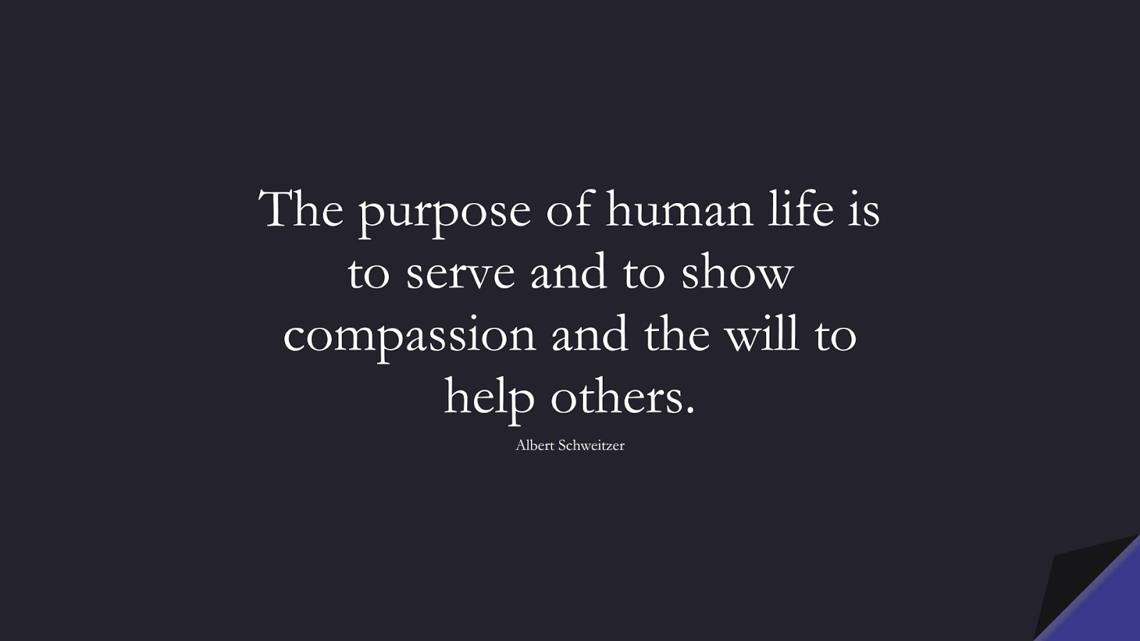 The purpose of human life is to serve and to show compassion and the will to help others. (Albert Schweitzer);  #LifeQuotes