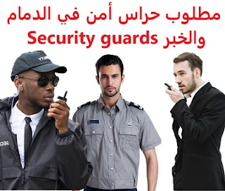 وظائف السعودية مطلوب حراس أمن في الدمام والخبر Security guards