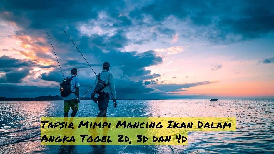 Tafsir Mimpi Mancing Ikan Dalam Angka Togel 2d 3d Dan 4d
