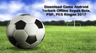 Download Game Android Terbaik Offline Sepak Bola, PSP, PES Ringan 2017