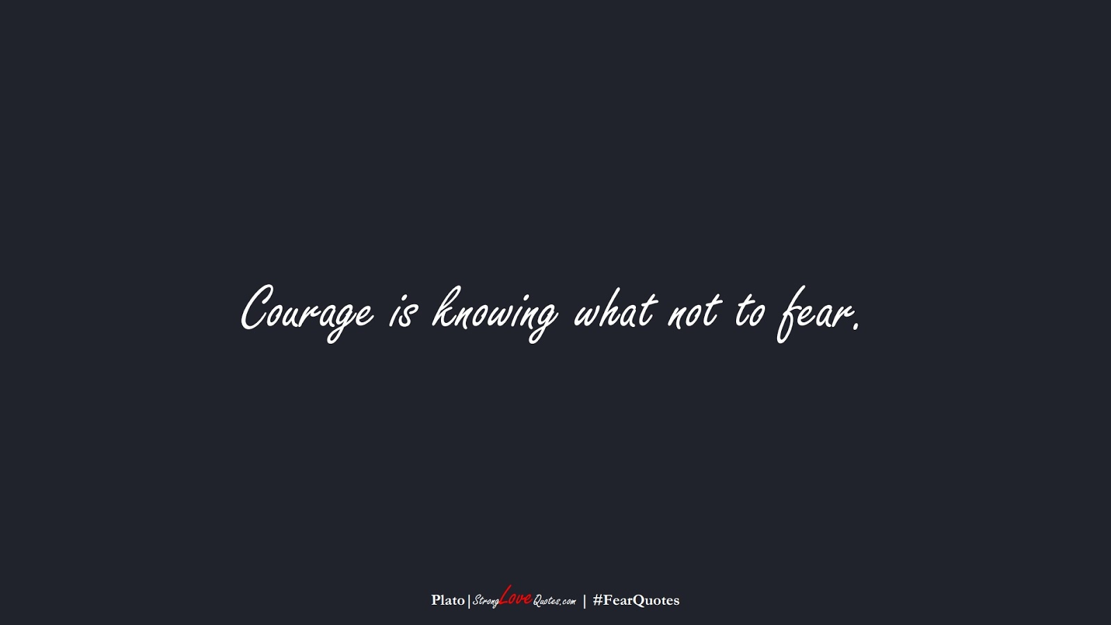 Courage is knowing what not to fear. (Plato);  #FearQuotes