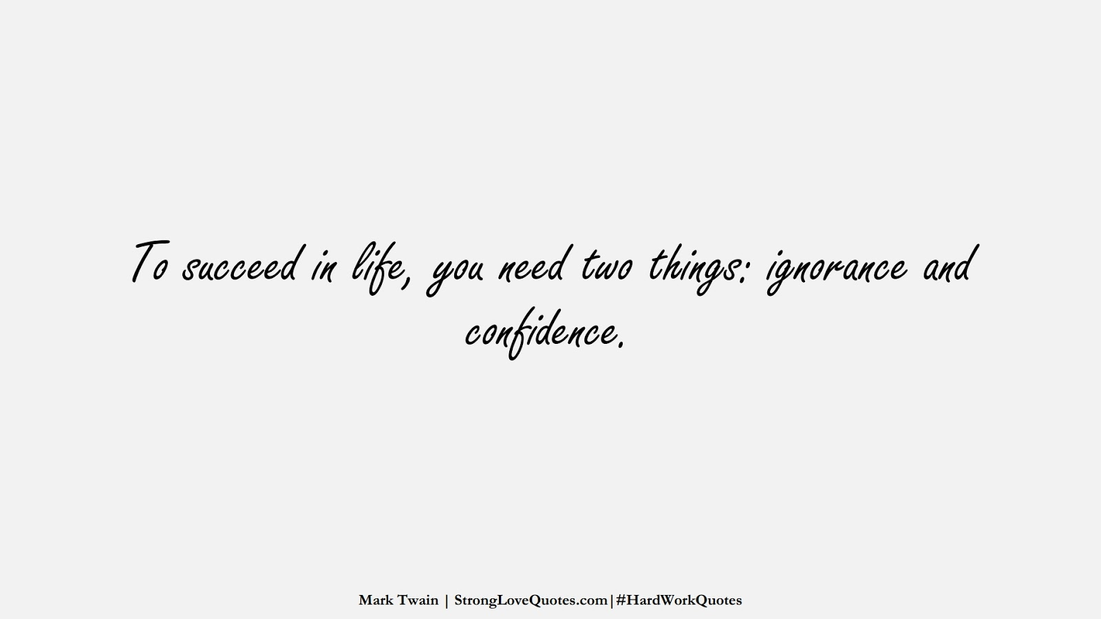 To succeed in life, you need two things: ignorance and confidence. (Mark Twain);  #HardWorkQuotes