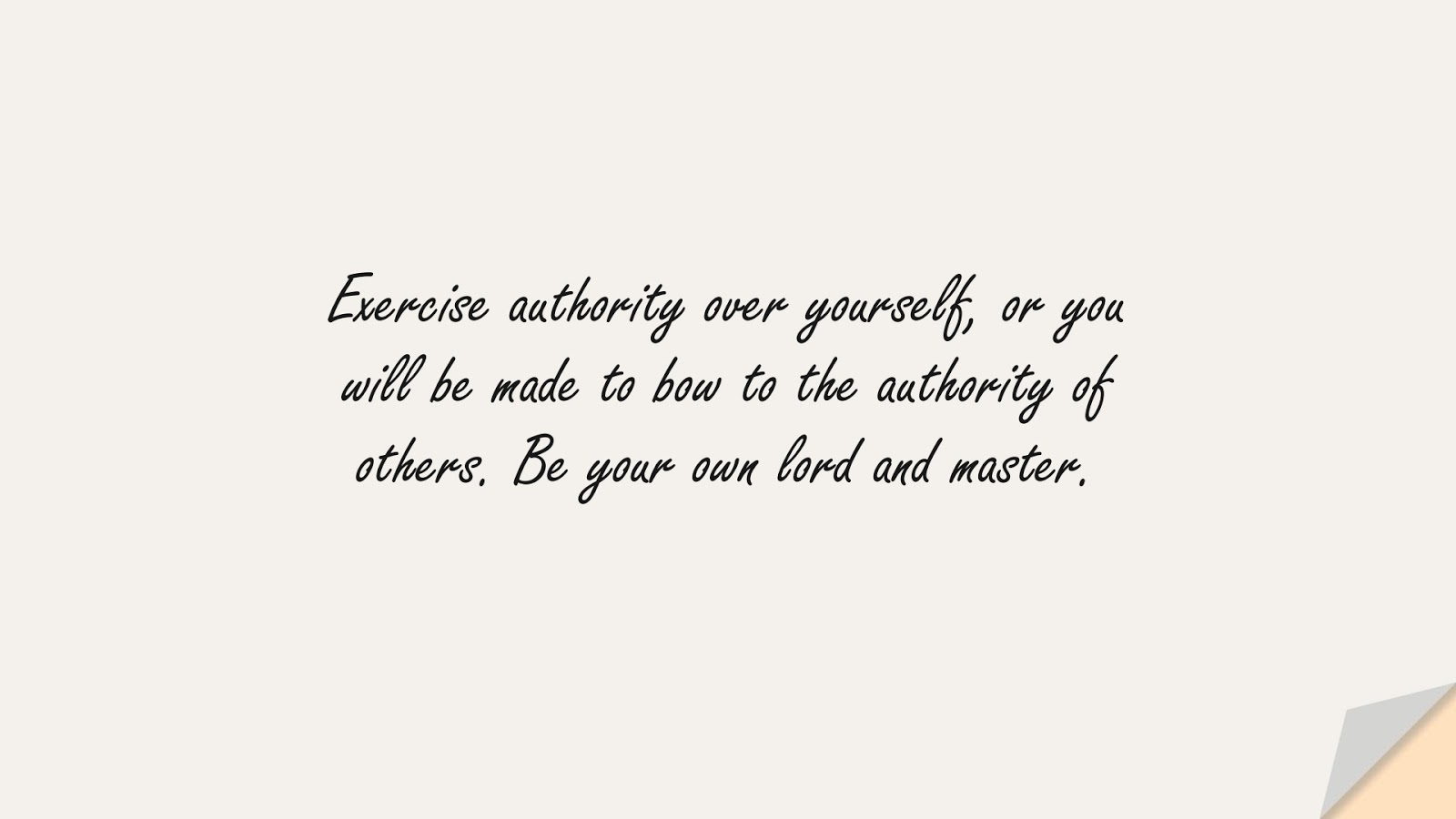 Exercise authority over yourself, or you will be made to bow to the authority of others. Be your own lord and master.FALSE