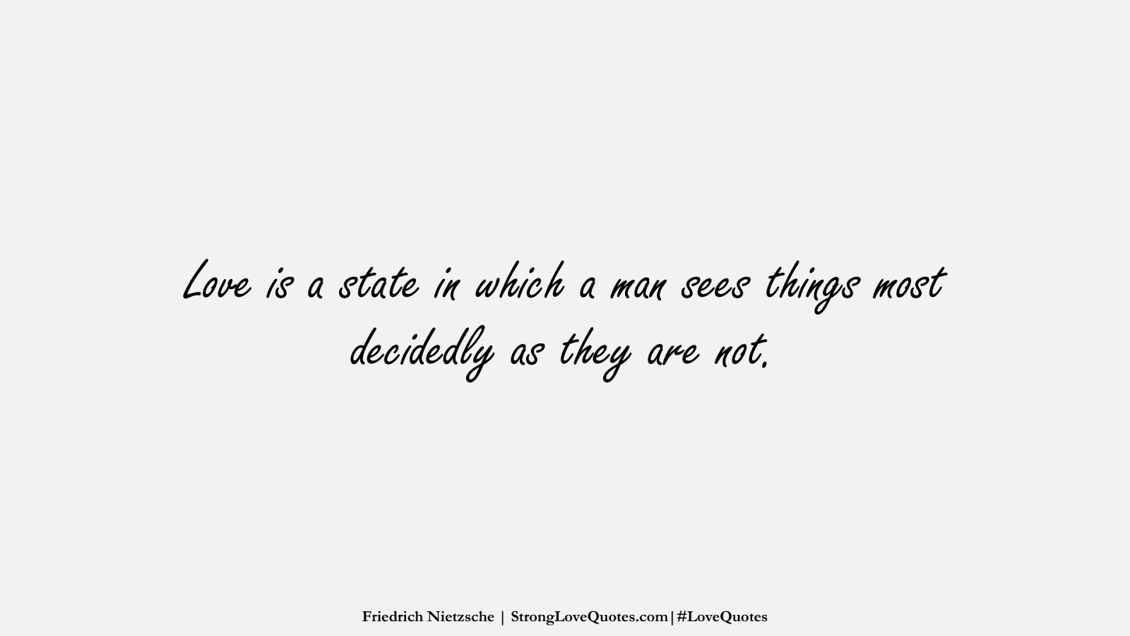 Love is a state in which a man sees things most decidedly as they are not. (Friedrich Nietzsche);  #LoveQuotes