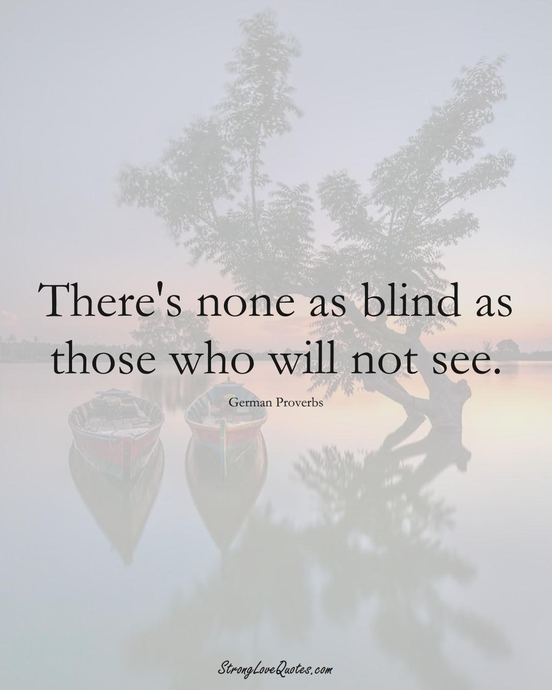 There's none as blind as those who will not see. (German Sayings);  #EuropeanSayings