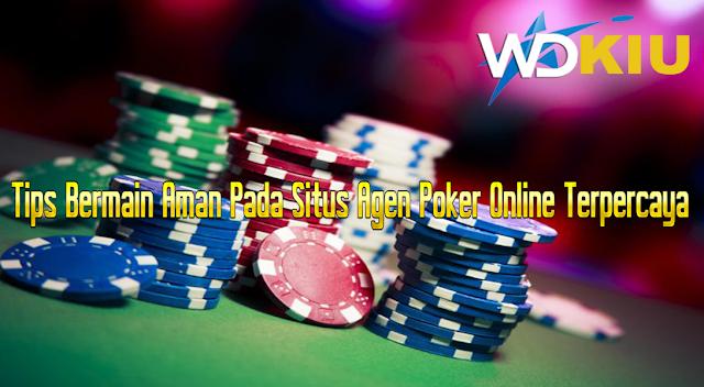 Tips Bermain Aman Pada Situs Agen Poker Online Terpercaya