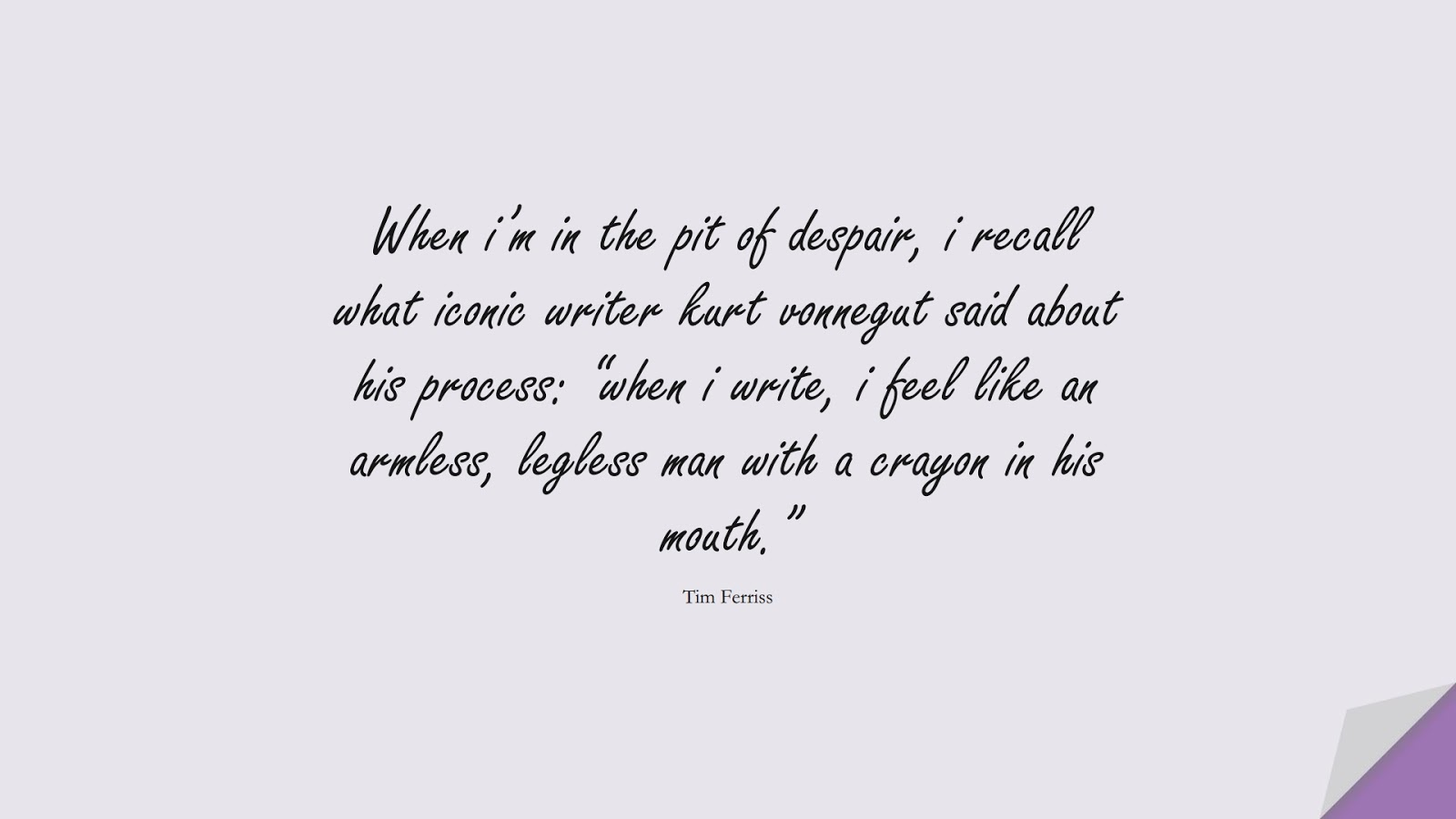 """When i'm in the pit of despair, i recall what iconic writer kurt vonnegut said about his process: """"when i write, i feel like an armless, legless man with a crayon in his mouth."""" (Tim Ferriss);  #TimFerrissQuotes"""