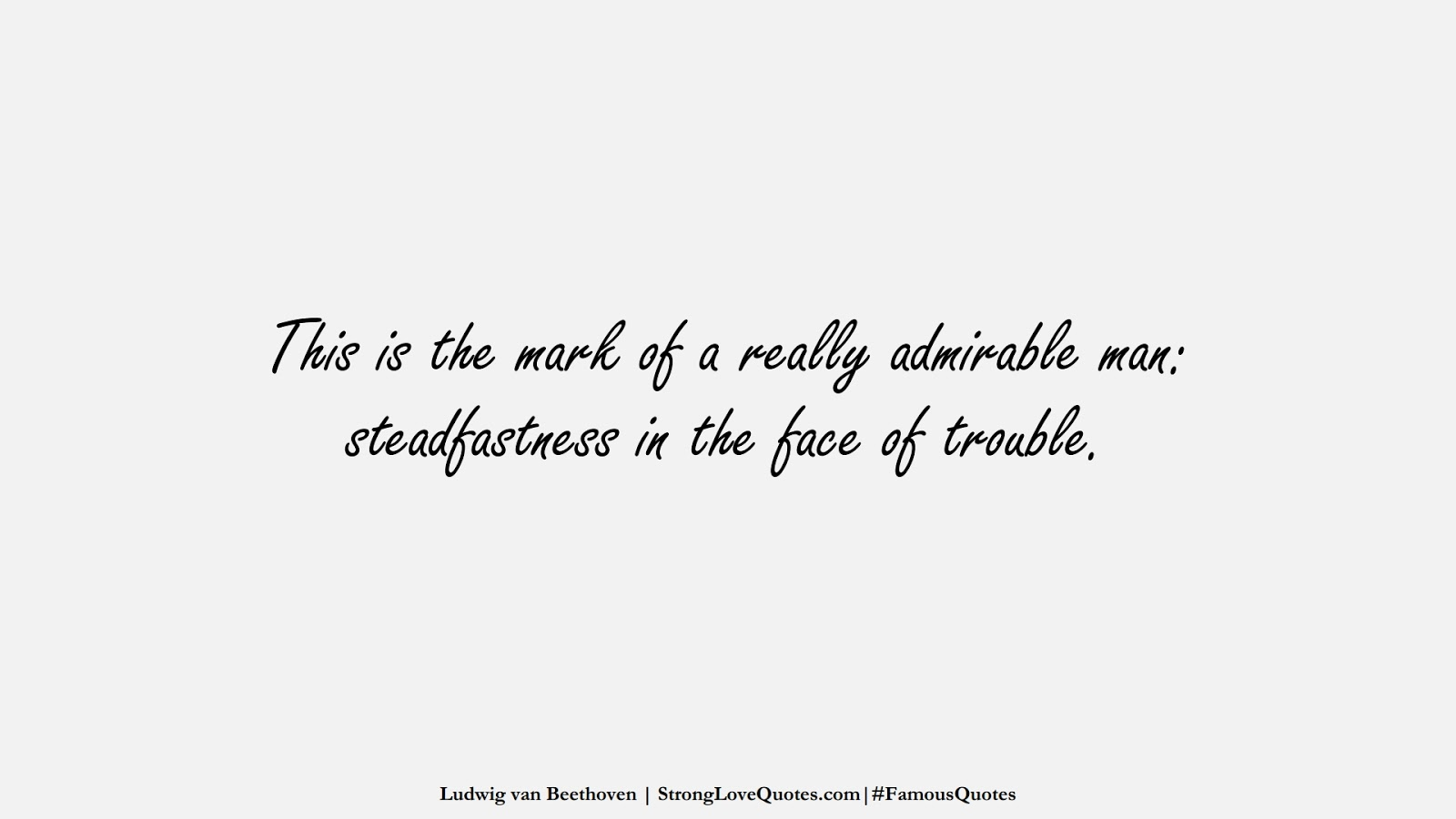 This is the mark of a really admirable man: steadfastness in the face of trouble. (Ludwig van Beethoven);  #FamousQuotes