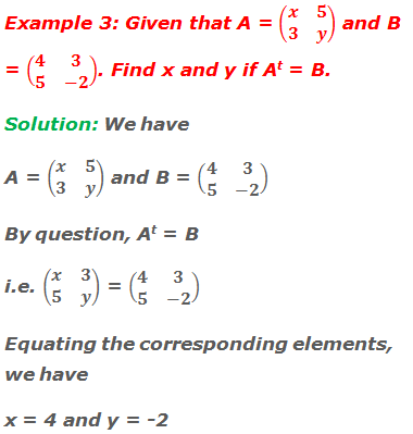 Example 3: Given that A = (■(x&5@3&y)) and B = (■(4&3@5&-2)). Find x and y if At = B. Solution: We have A = (■(x&5@3&y)) and B = (■(4&3@5&-2)) By question, At = B i.e. (■(x&3@5&y)) = (■(4&3@5&-2)) Equating the corresponding elements, we have x = 4 and y = -2