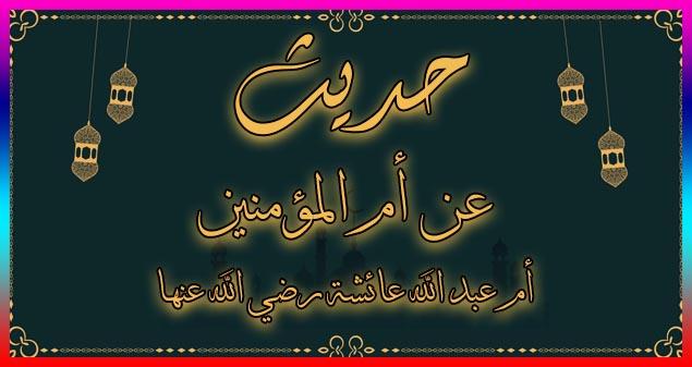 حديث عن أم المؤمنين أم عبد الله عائشة رضي الله