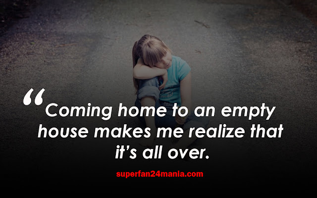 Coming home to an empty house makes me realize that it's all over.