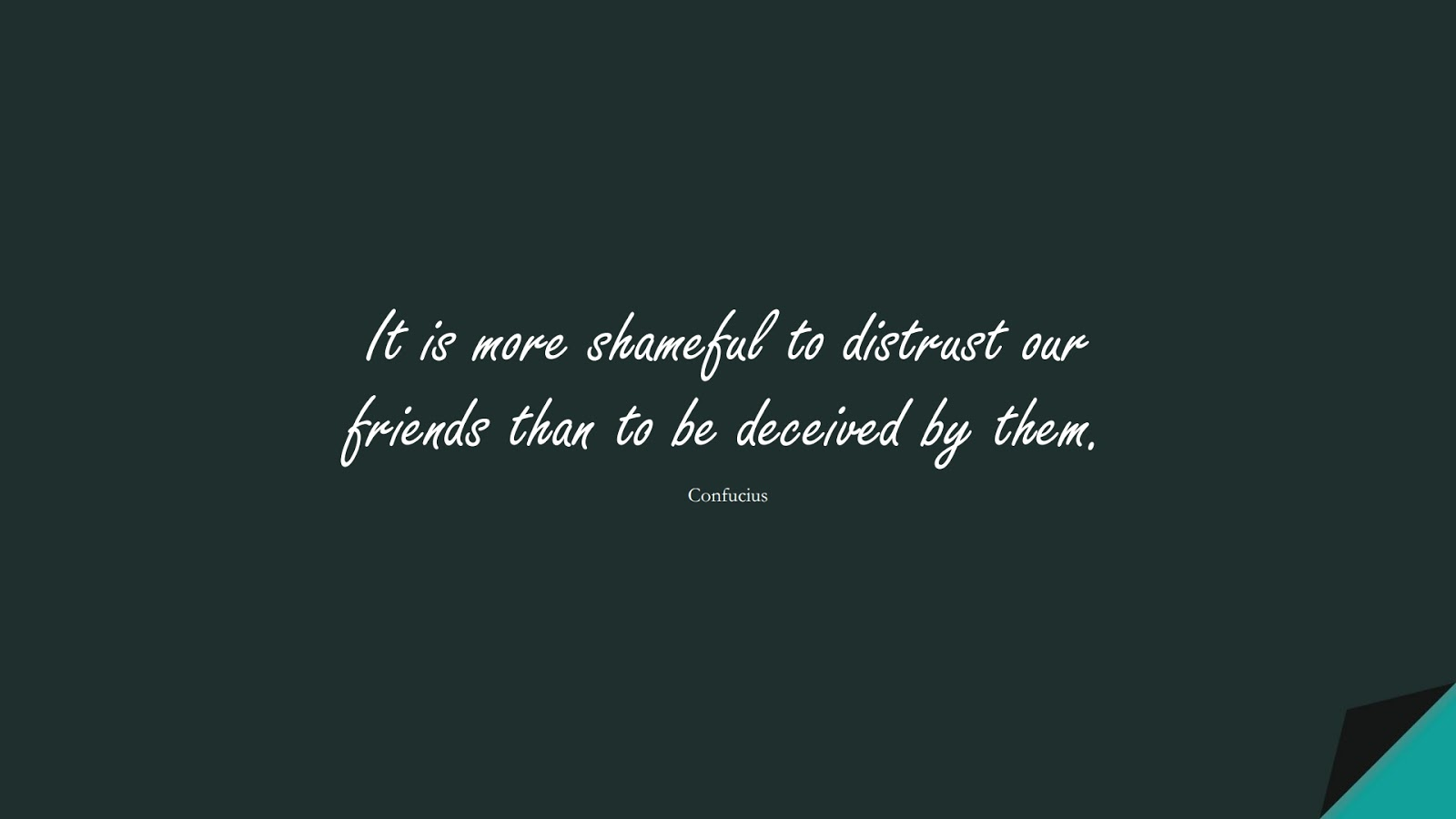 It is more shameful to distrust our friends than to be deceived by them. (Confucius);  #FriendshipQuotes