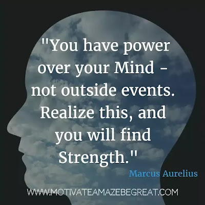"40 Most Powerful Quotes and Famous Sayings In History: ""You have power over your mind - not outside events. Realize this, and you will find strength."" - Marcus Aurelius"