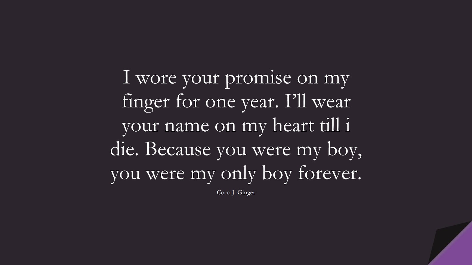 I wore your promise on my finger for one year. I'll wear your name on my heart till i die. Because you were my boy, you were my only boy forever. (Coco J. Ginger);  #SadLoveQuotes