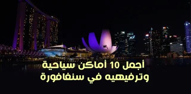 أجمل 10 أماكن سياحية وترفيهيه في سنغافورة