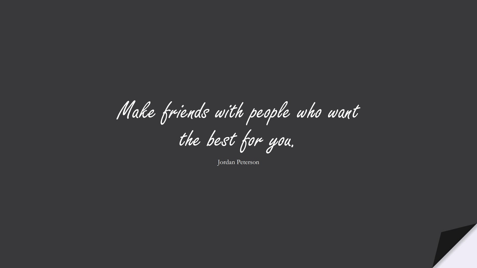 Make friends with people who want the best for you. (Jordan Peterson);  #RelationshipQuotes