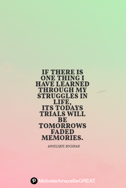 "Inspirational Quotes About Life And Struggles:  ""If there is one thing I have learned through my struggles in life, its todays trials will be tomorrows faded memories."" - Angelique Bochnak"