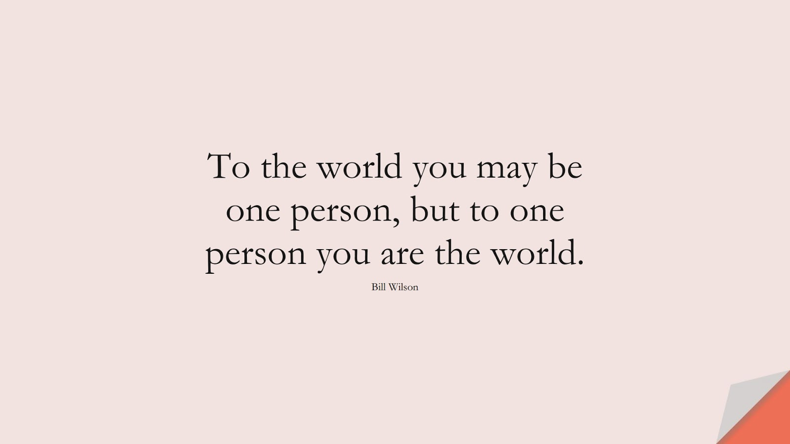 To the world you may be one person, but to one person you are the world. (Bill Wilson);  #LoveQuotes