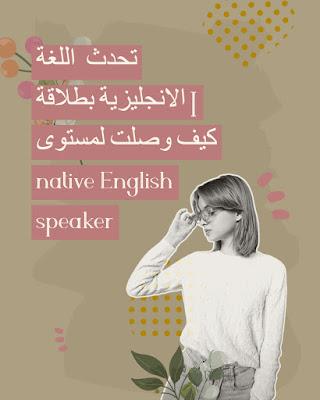 تحدث  اللغة الانجليزية بطلاقة | كيف وصلت لمستوى native English speaker | شاهد الفيديو