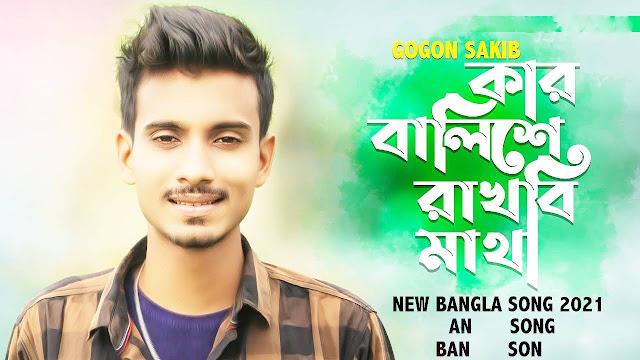 Gogon Sakib Kar Balishe Rakhbi Matha Song Lyrics.কার বালিশে রাখবি মাথা ল্যরিচস