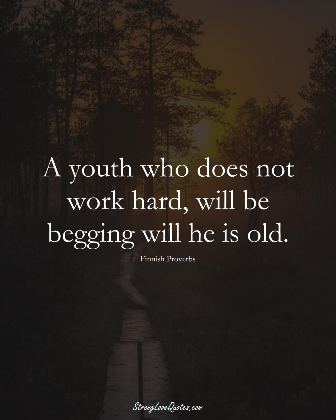 A youth who does not work hard, will be begging will he is old. (Finnish Sayings);  #EuropeanSayings