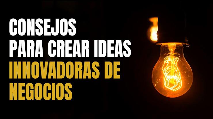 Consejos para crear ideas innovadoras de negocios