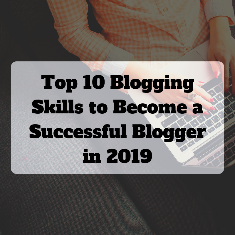Top 10 Blogging Skills Required to Become a Successful Blogger