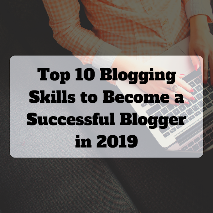 Top 10 Blogging Skills to Become a Successful Blogger in 2019