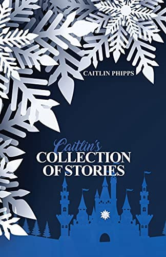 Caitlin's Collection of Stories By: Caitlin Phipps