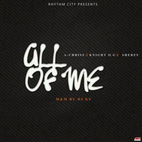 MUSIC: ALL OF ME ( A-CHRISS FEAT. SHEBZY & KNIGHT OG