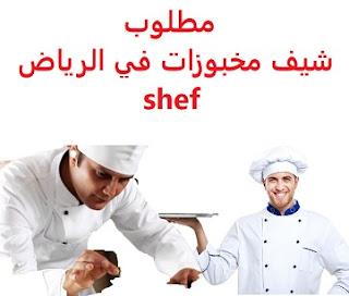 وظائف السعودية مطلوب شيف مخبوزات في الرياض shef