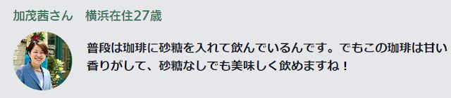 加茂茜さん 横浜在住27歳 普段は珈琲に砂糖を入れて飲んでいるんです。でもこの珈琲は甘い香りがして、砂糖なしでも美味しく飲めますね!