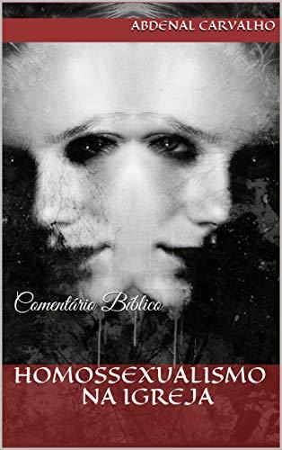 Homossexualismo na igreja: Comentário Bíblico - ABDENAL CARVALHO