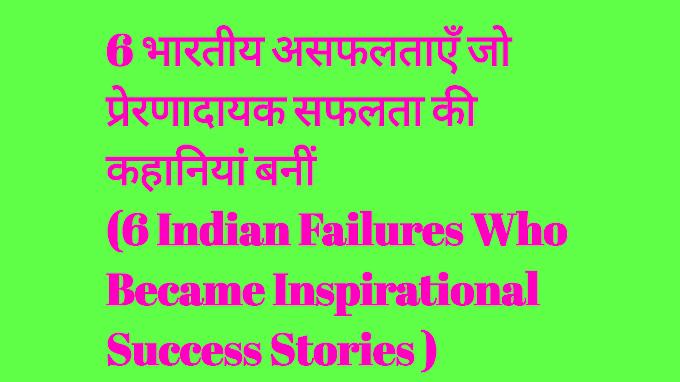 6 भारतीय असफलताएँ जो प्रेरणादायक सफलता की कहानियां बनीं  (6 Indian Failures Who Became Inspirational Success Stories )