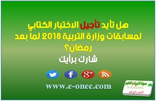 هل تأيد تأجيل الاختبار الكتابي لمسابقات وزارة التربية 2018 لما بعد رمضان؟