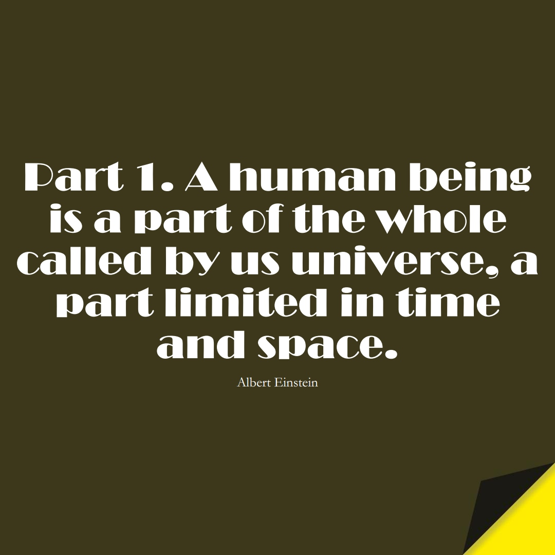 Part 1. A human being is a part of the whole called by us universe, a part limited in time and space. (Albert Einstein);  #HumanityQuotes