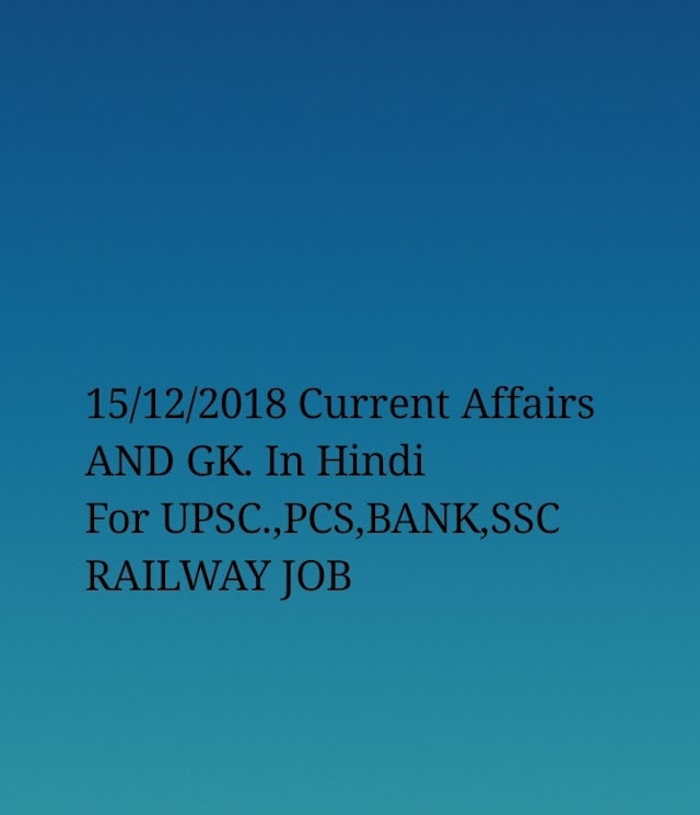 15/12/2018 Current Affairs and General Knowledge for UPSC,PSC,BANK,SSC,RAILWAY and State Government job