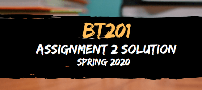BT201 Assignment 2 Solution Spring2020