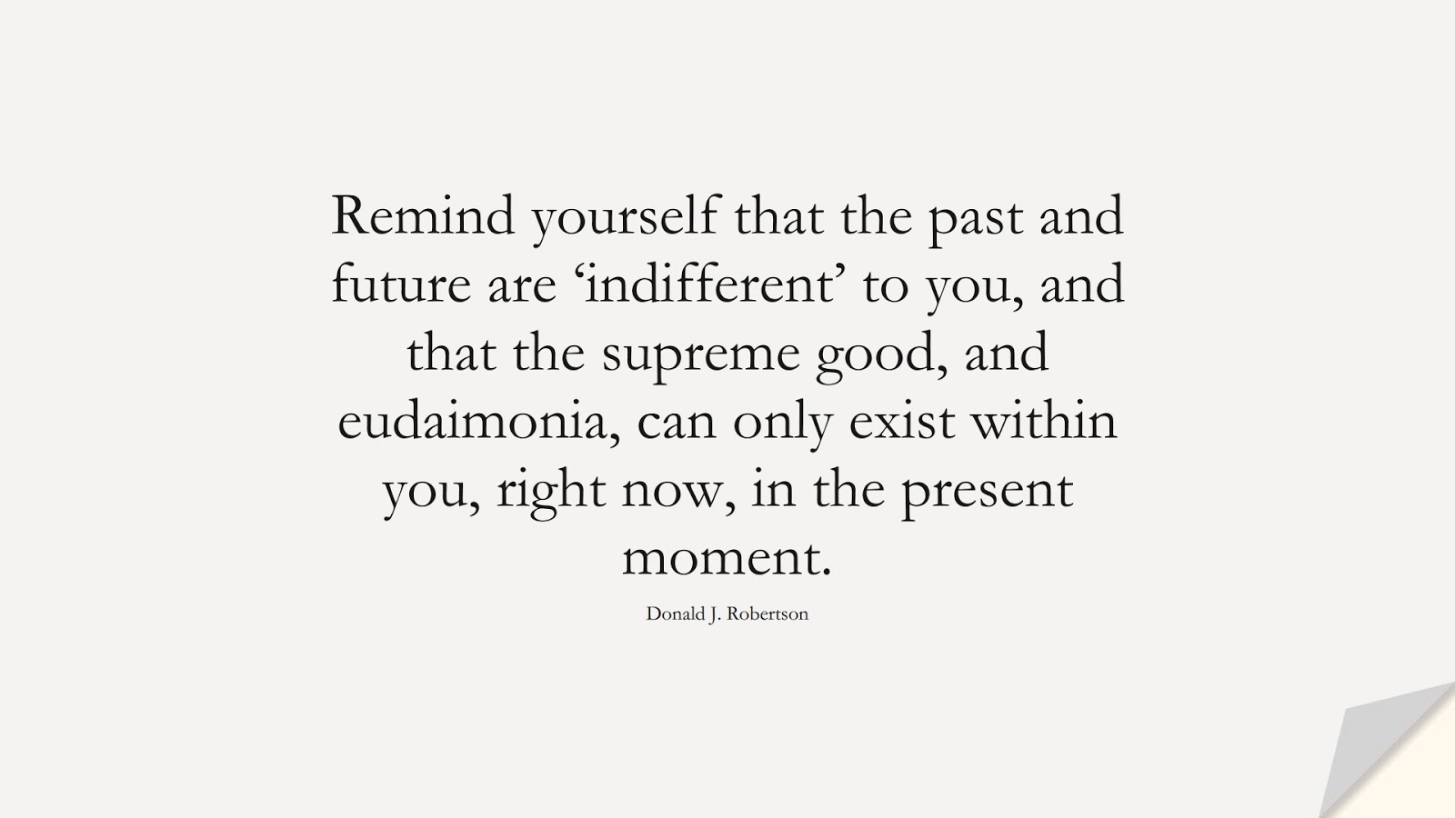 Remind yourself that the past and future are 'indifferent' to you, and that the supreme good, and eudaimonia, can only exist within you, right now, in the present moment. (Donald J. Robertson);  #StoicQuotes