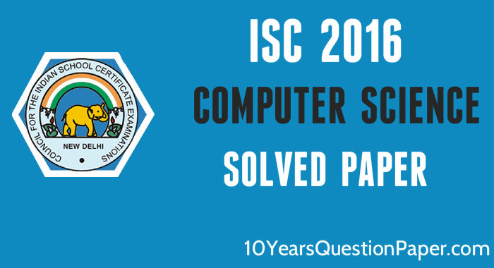 isc 2016 class 12th Computer Science paper solved